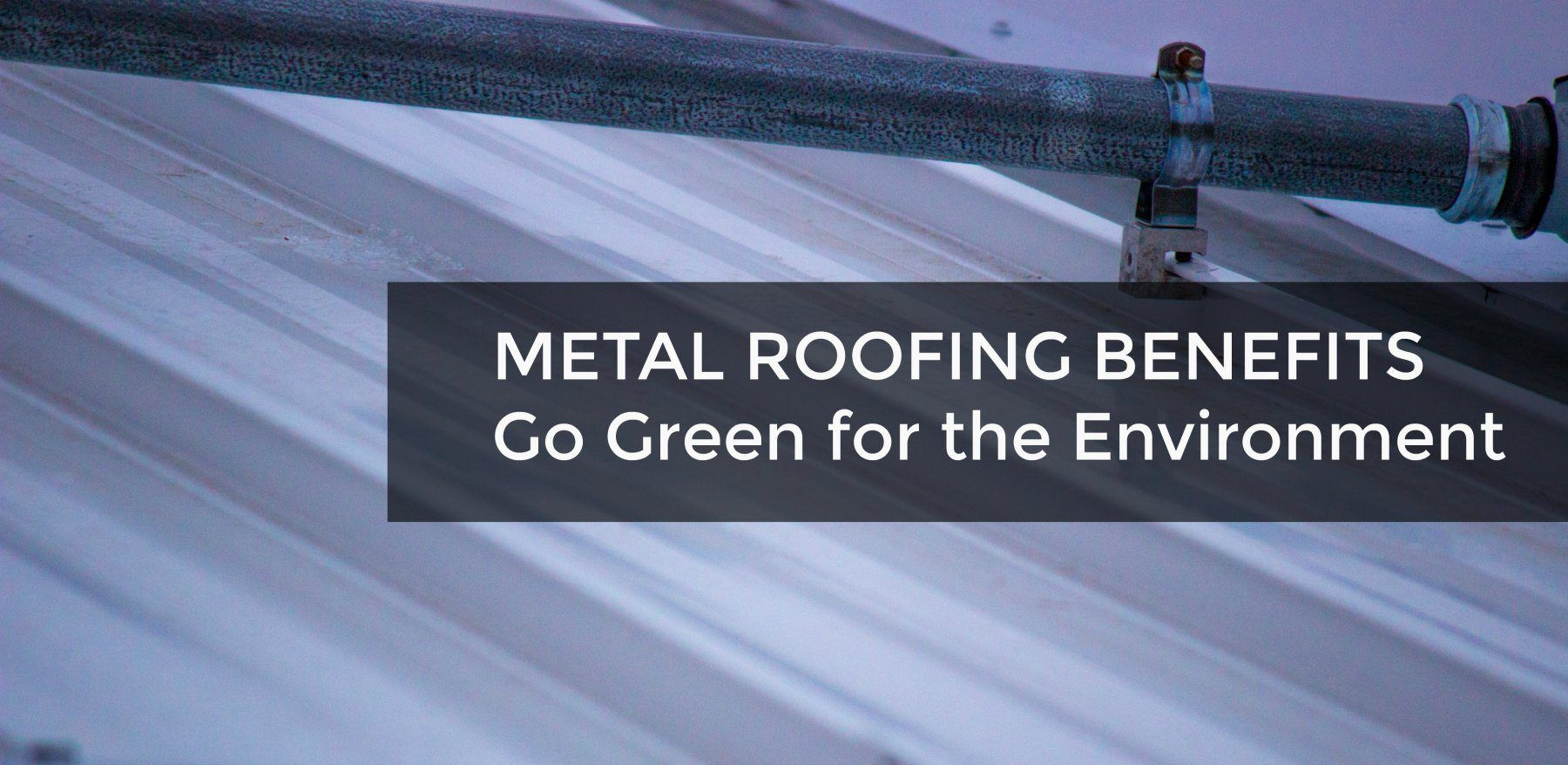 Metal Roofing Benefits | Go Green Environment