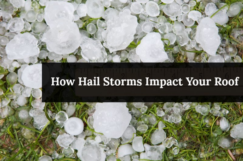 HOW HAIL STORMS IMPACT YOUR ROOF